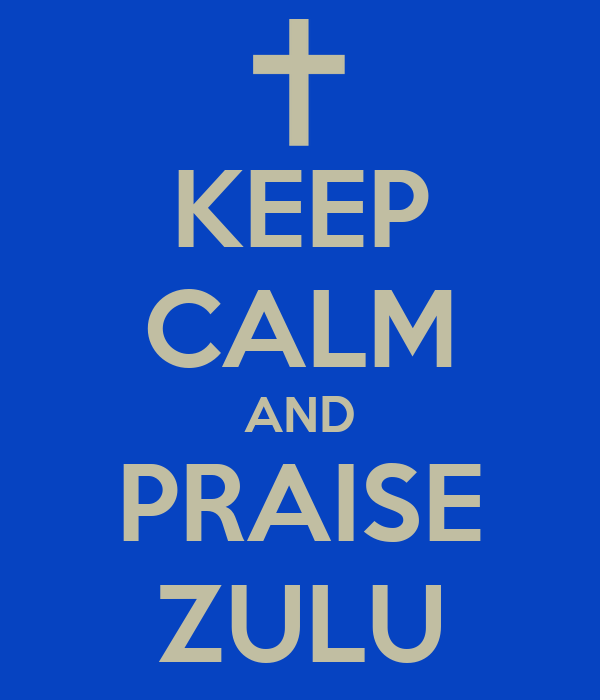 KEEP CALM AND PRAISE ZULU