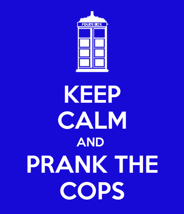 KEEP CALM AND  PRANK THE COPS