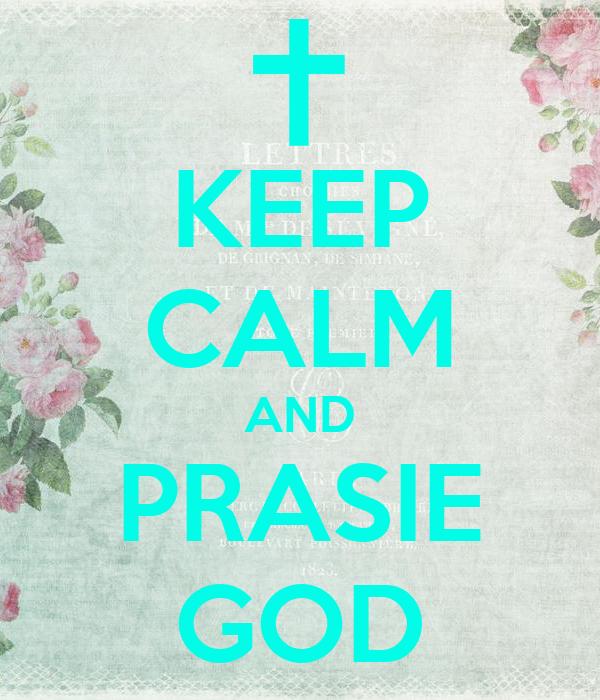 KEEP CALM AND PRASIE GOD