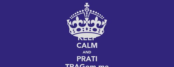 KEEP CALM AND PRATI TRAGom.me