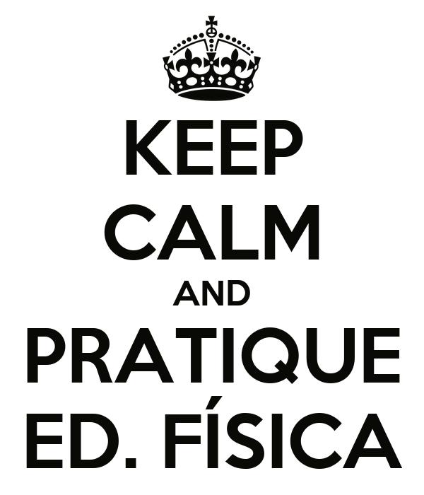 KEEP CALM AND PRATIQUE ED. FÍSICA