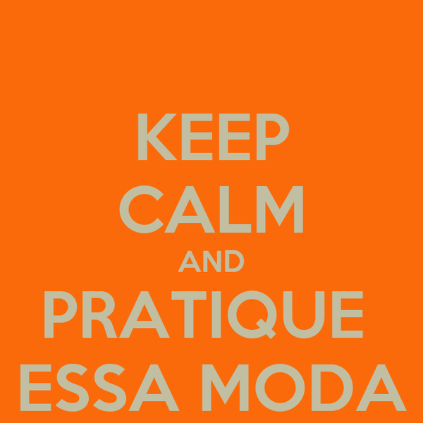 KEEP CALM AND PRATIQUE  ESSA MODA