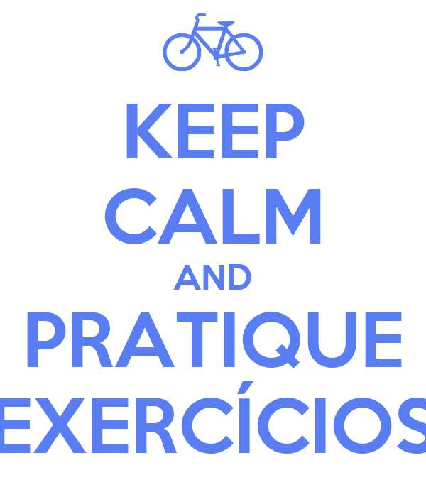 KEEP CALM AND PRATIQUE EXERCÍCIOS