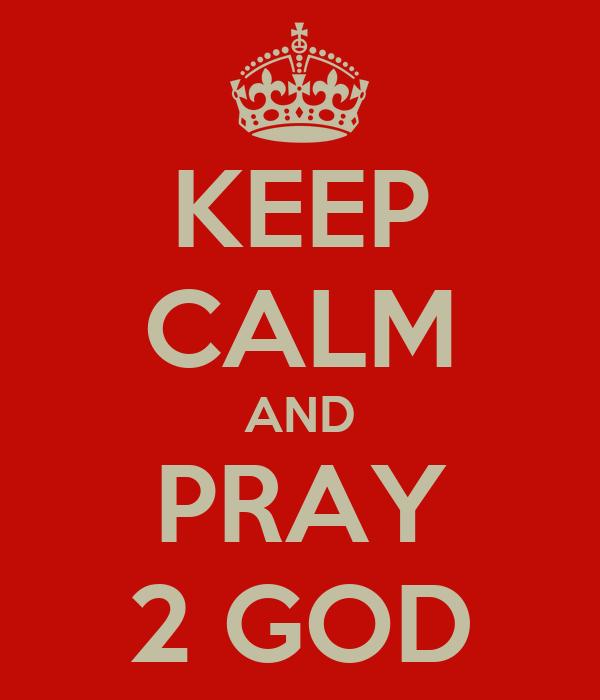 KEEP CALM AND PRAY 2 GOD