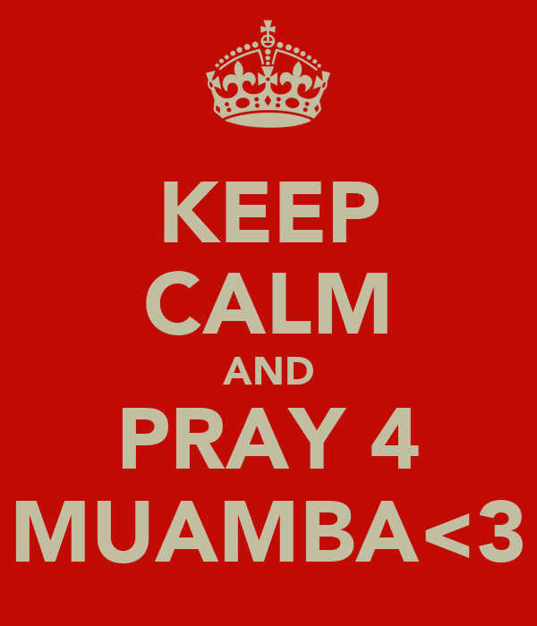 KEEP CALM AND PRAY 4 MUAMBA<3