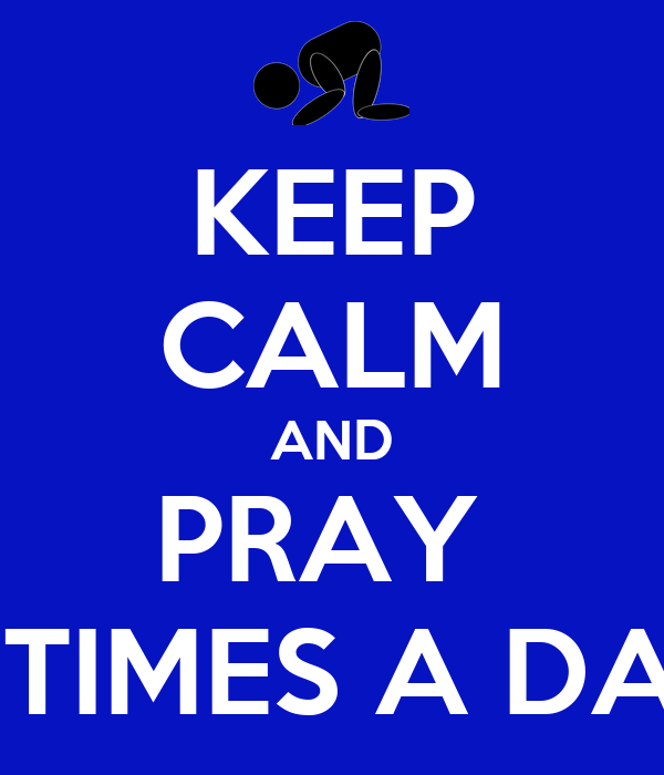 KEEP CALM AND PRAY  5 TIMES A DAY