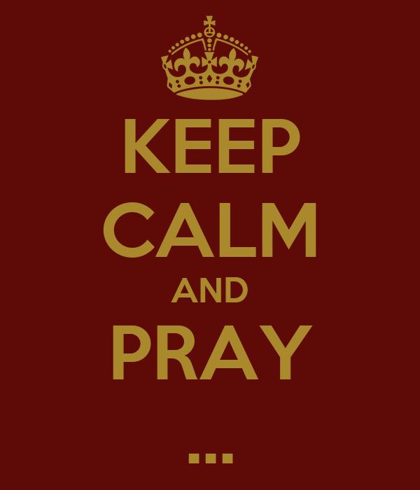 KEEP CALM AND PRAY ...