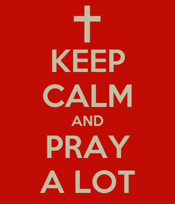 KEEP CALM AND PRAY A LOT
