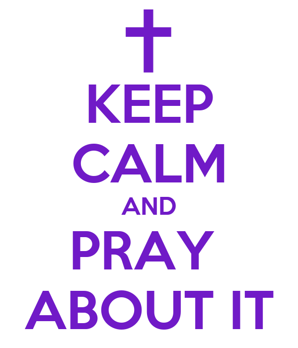 KEEP CALM AND PRAY  ABOUT IT