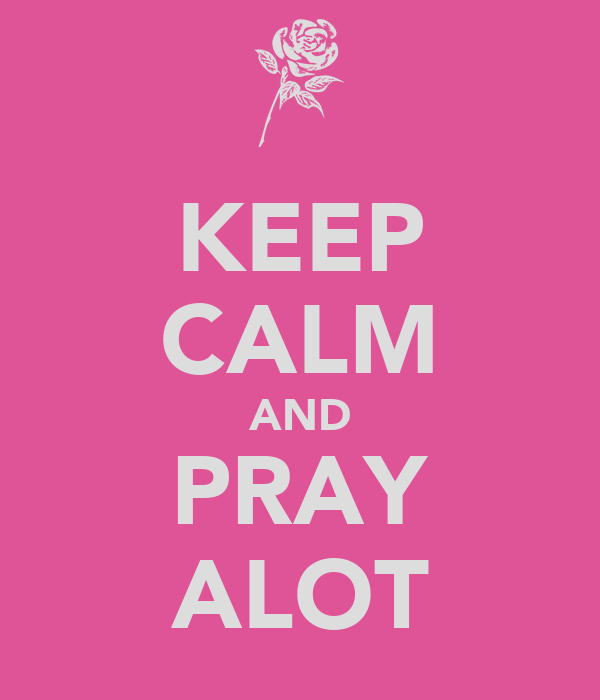 KEEP CALM AND PRAY ALOT