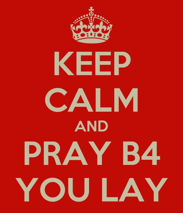 KEEP CALM AND PRAY B4 YOU LAY
