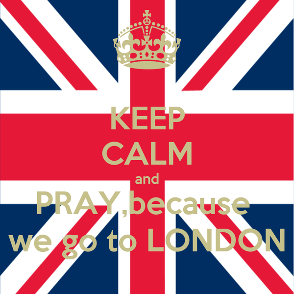 KEEP CALM and PRAY,because  we go to LONDON