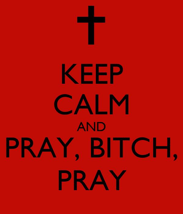 KEEP CALM AND PRAY, BITCH, PRAY