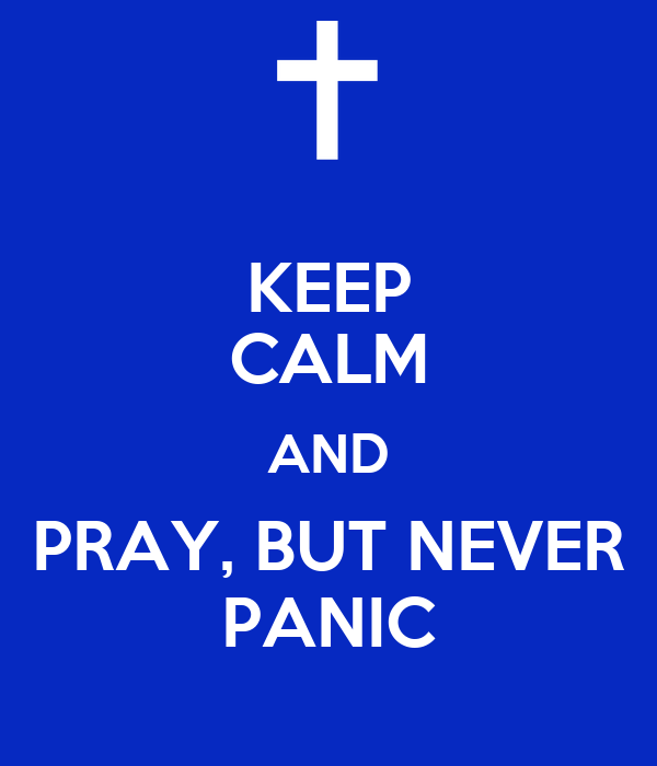 KEEP CALM AND PRAY, BUT NEVER PANIC
