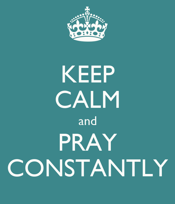 KEEP CALM and PRAY CONSTANTLY