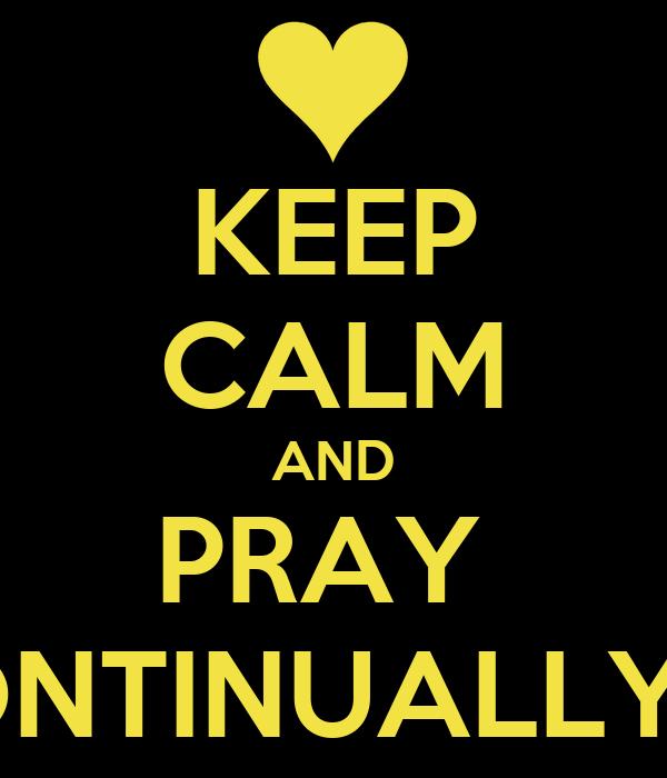 KEEP CALM AND PRAY  CONTINUALLY<3