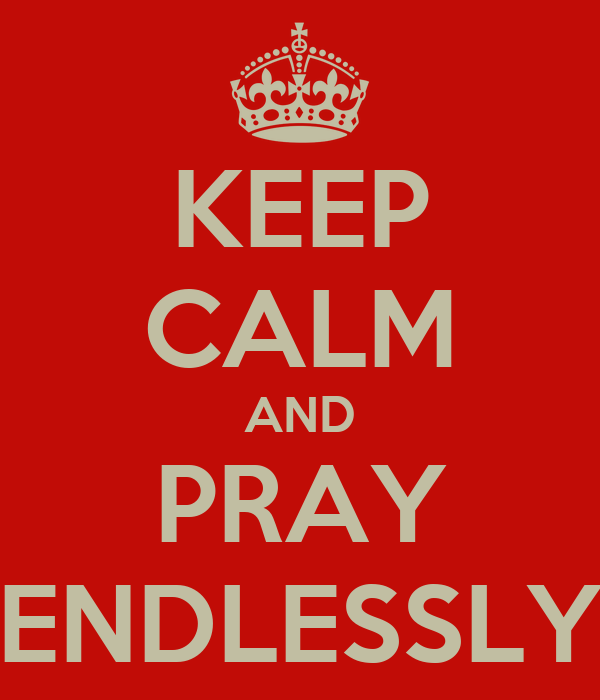 KEEP CALM AND PRAY ENDLESSLY
