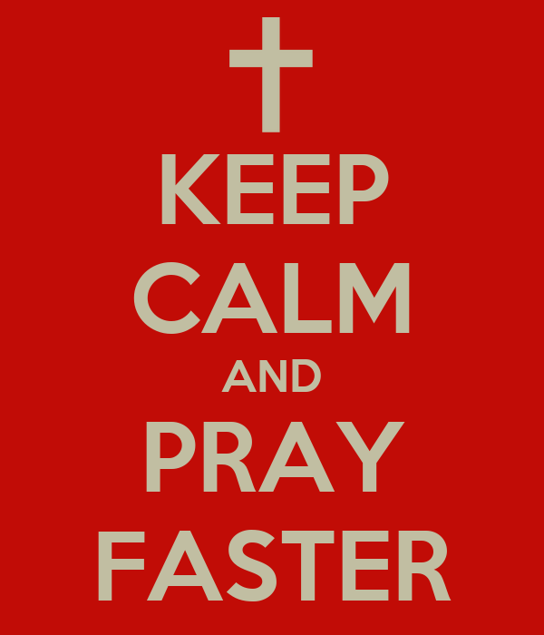 KEEP CALM AND PRAY FASTER
