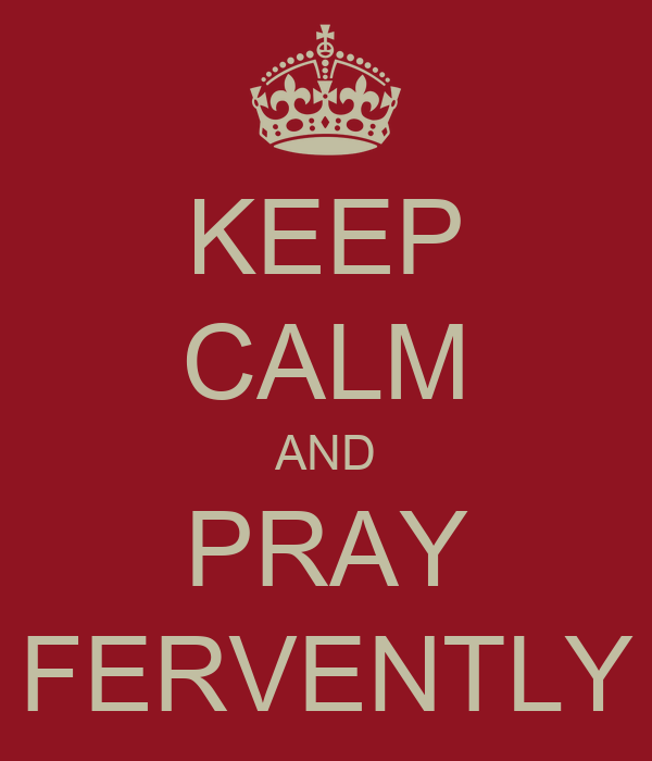 KEEP CALM AND PRAY FERVENTLY