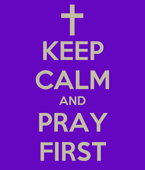 KEEP CALM AND PRAY FIRST