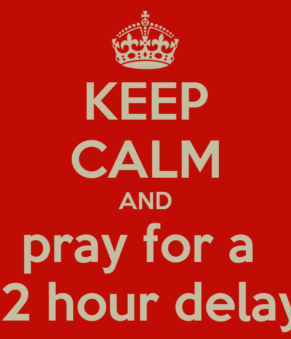 KEEP CALM AND Pray For A 2 Hour Delay