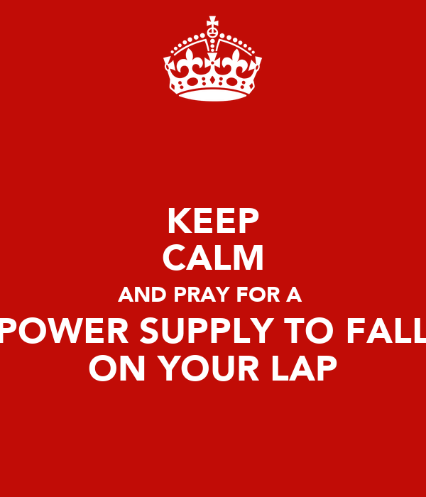 KEEP CALM AND PRAY FOR A  POWER SUPPLY TO FALL ON YOUR LAP