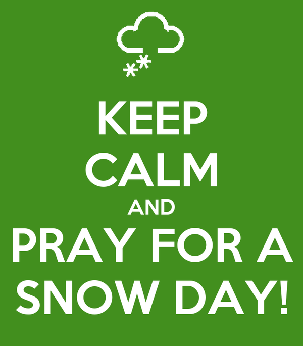 KEEP CALM AND PRAY FOR A SNOW DAY!