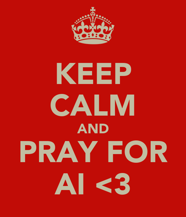KEEP CALM AND PRAY FOR AI <3