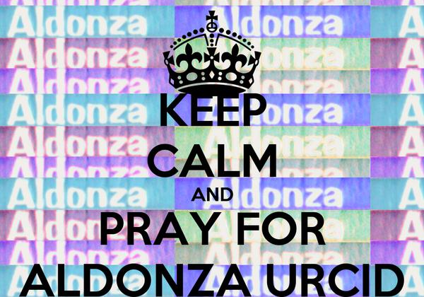 KEEP CALM AND PRAY FOR ALDONZA URCID