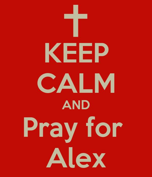KEEP CALM AND Pray for  Alex