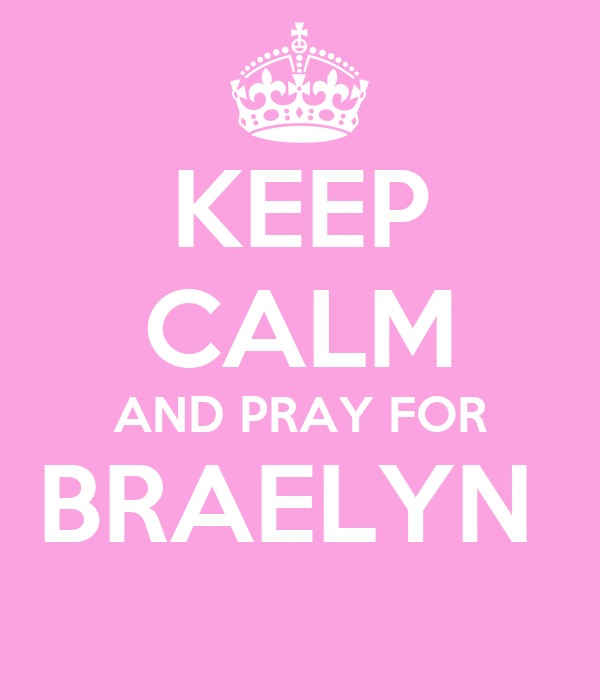 KEEP CALM AND PRAY FOR BRAELYN