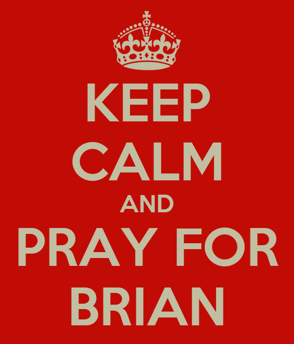 KEEP CALM AND PRAY FOR BRIAN