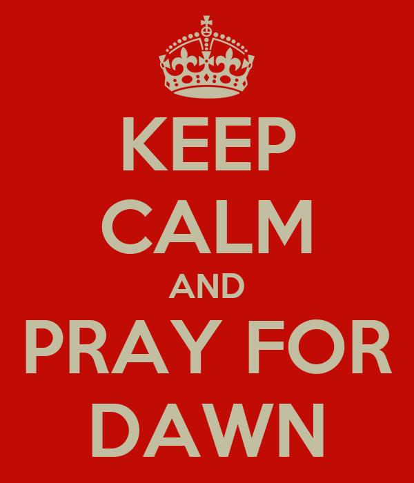 KEEP CALM AND PRAY FOR DAWN