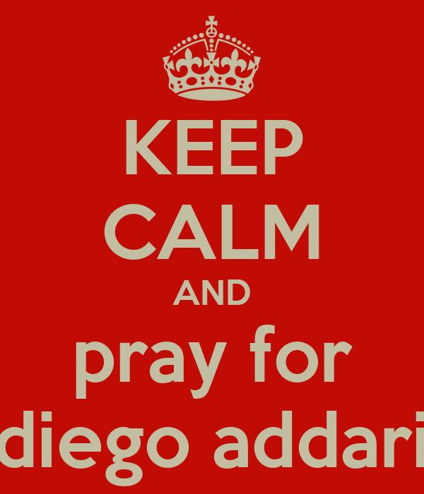 KEEP CALM AND pray for diego addari