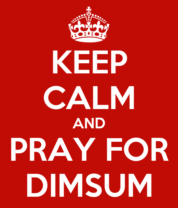 KEEP CALM AND PRAY FOR DIMSUM