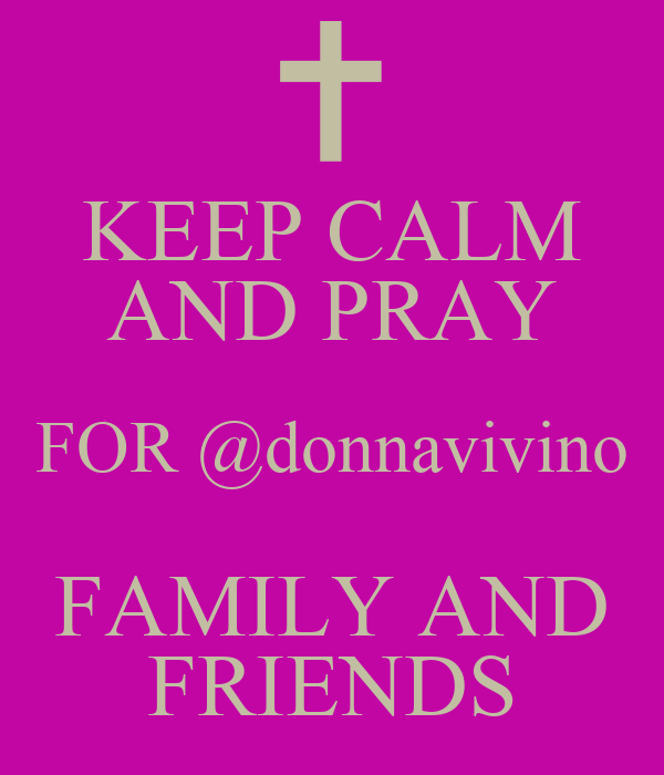KEEP CALM AND PRAY FOR @donnavivino FAMILY AND FRIENDS