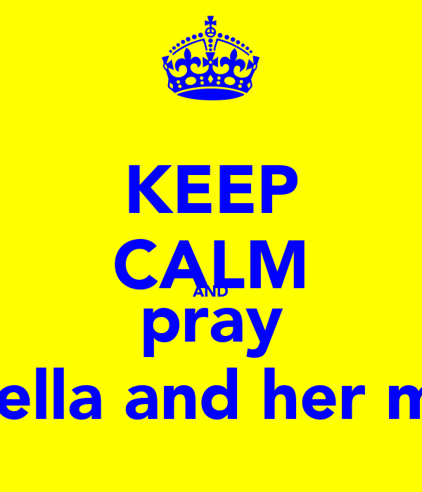 KEEP CALM AND pray for ella and her mum