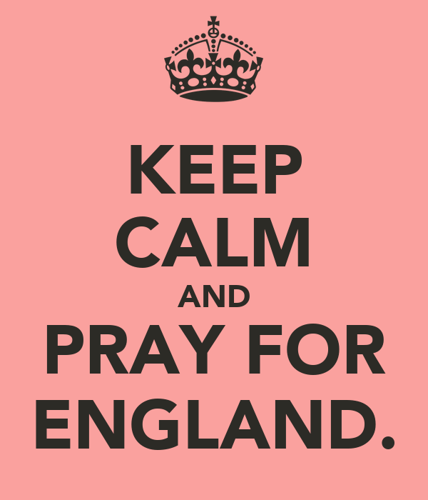 KEEP CALM AND PRAY FOR ENGLAND.