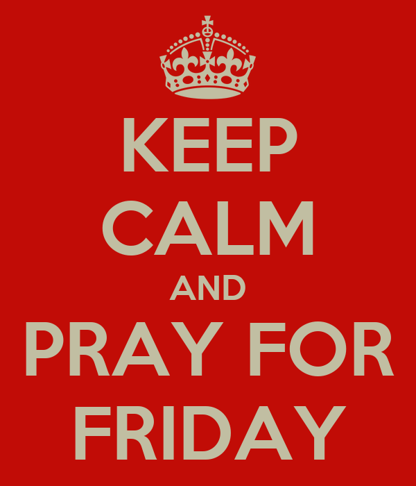 KEEP CALM AND PRAY FOR FRIDAY
