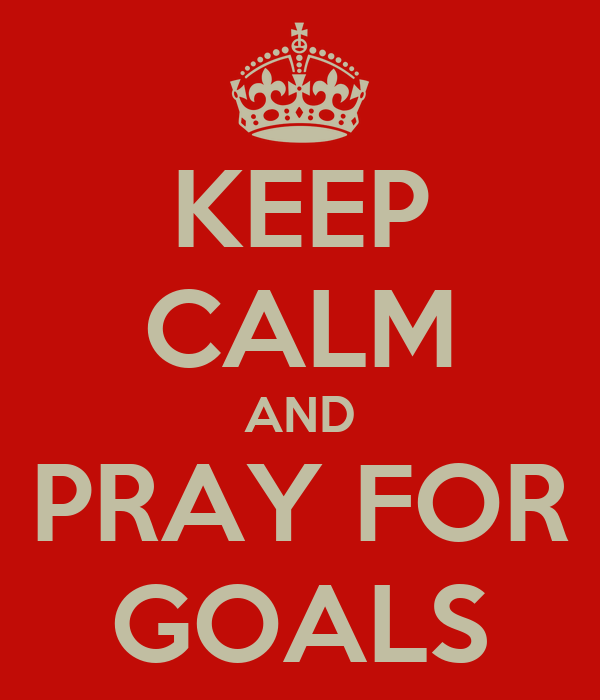 KEEP CALM AND PRAY FOR GOALS