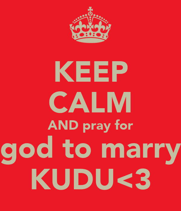 KEEP CALM AND pray for god to marry KUDU<3