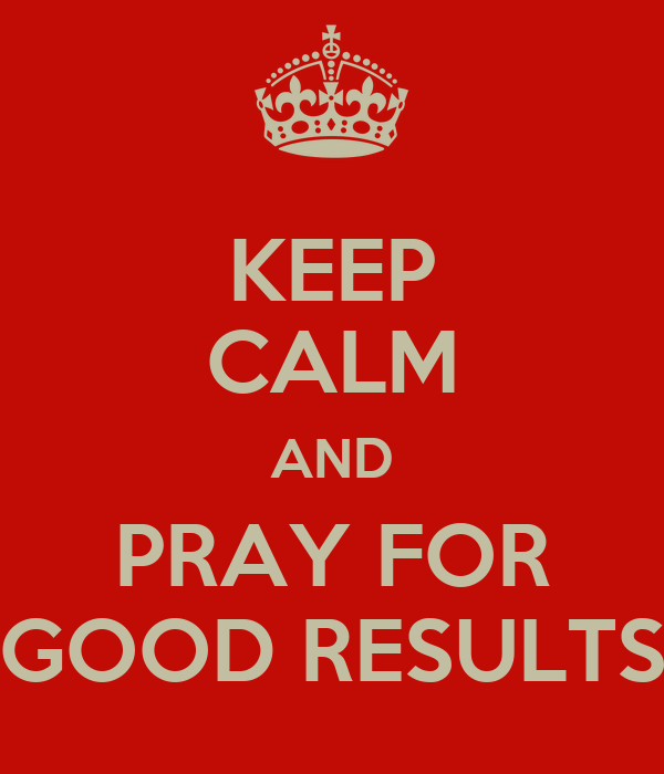 KEEP CALM AND PRAY FOR GOOD RESULTS