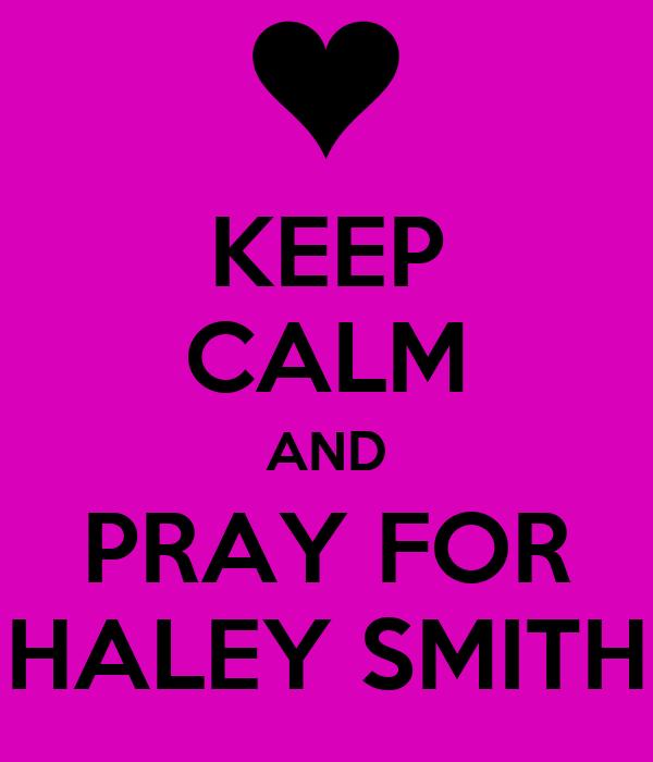 KEEP CALM AND PRAY FOR HALEY SMITH