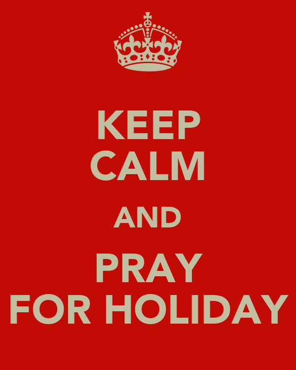 KEEP CALM AND PRAY FOR HOLIDAY