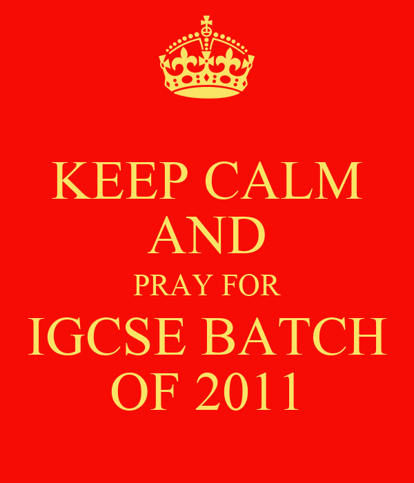 KEEP CALM AND PRAY FOR IGCSE BATCH OF 2011