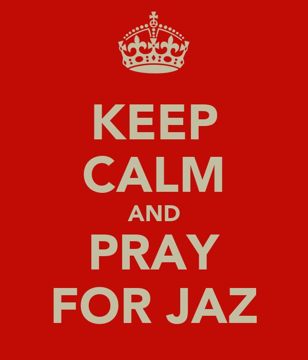 KEEP CALM AND PRAY FOR JAZ