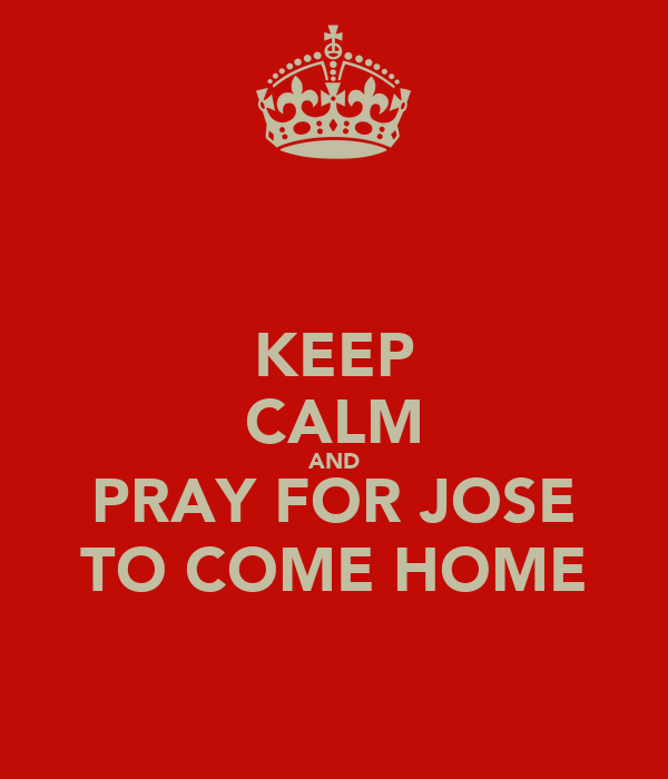 KEEP CALM AND PRAY FOR JOSE TO COME HOME