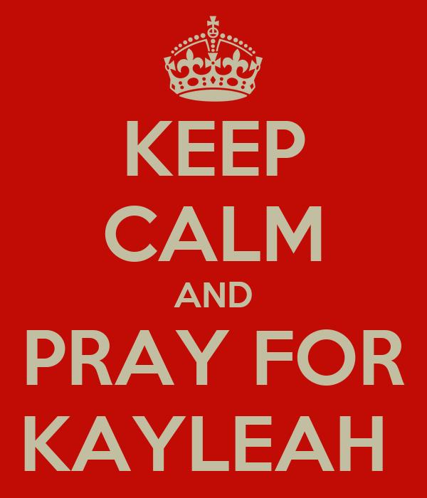 KEEP CALM AND PRAY FOR KAYLEAH