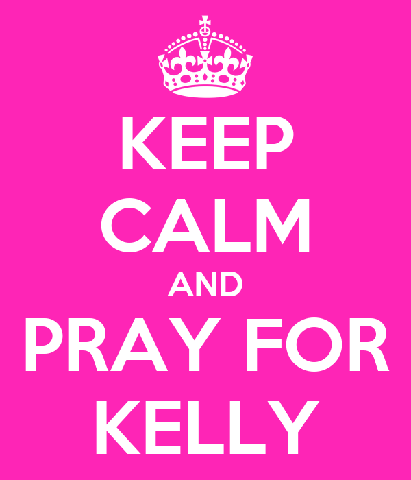 KEEP CALM AND PRAY FOR KELLY