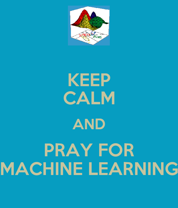 KEEP CALM AND PRAY FOR MACHINE LEARNING